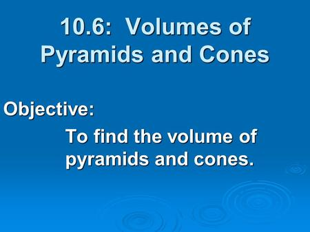 10.6: Volumes of Pyramids and Cones Objective: To find the volume of pyramids and cones.