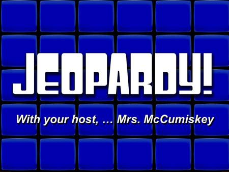 © David A. Occhino Welcome to Jeopardy! With your host, … Mrs. McCumiskey With your host, … Mrs. McCumiskey.