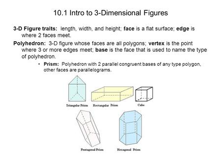 10.1 Intro to 3-Dimensional Figures 3-D Figure traits: length, width, and height; face is a flat surface; edge is where 2 faces meet. Polyhedron: 3-D figure.