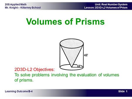 20S Applied Math Mr. Knight – Killarney School Slide 1 Unit: Real Number System Lesson: 2D3D-L2 Volumes of Prism Volumes of Prisms Learning Outcome B-4.
