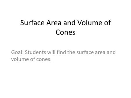 Surface Area and Volume of Cones Goal: Students will find the surface area and volume of cones.