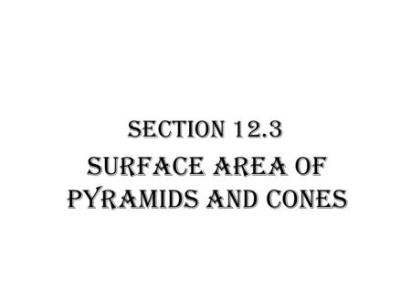 Section 12.3 Surface Area of Pyramids and Cones. Pyramid: polyhedron with one base lateral faces- triangles Slant Height: altitude of any lateral face.