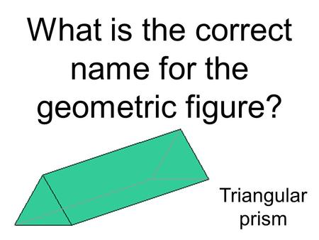 What is the correct name for the geometric figure? Triangular prism.