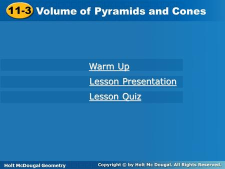 Holt McDougal Geometry 11-3 Volume of Pyramids and Cones 11-3 Volume of Pyramids and Cones Holt Geometry Warm Up Warm Up Lesson Presentation Lesson Presentation.