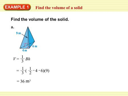 EXAMPLE 1 Find the volume of a solid Find the volume of the solid. V = Bh 1 3 = 36 m 3 a.a. = ( 4 6)(9) 1 3 1 2.