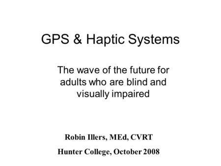 GPS & Haptic Systems The wave of the future for adults who are blind and visually impaired Robin Illers, MEd, CVRT Hunter College, October 2008.