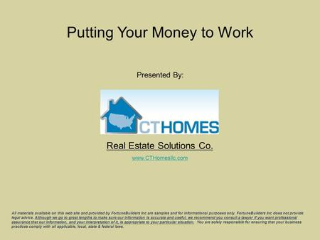 Real Estate Solutions Co. Putting Your Money to Work Presented By: All materials available on this web site and provided by FortuneBuilders Inc are samples.