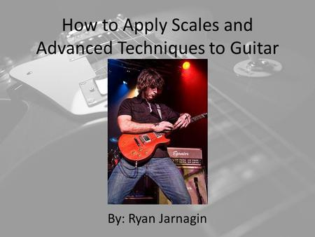 How to Apply Scales and Advanced Techniques to Guitar By: Ryan Jarnagin.