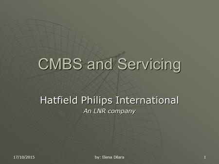 17/10/2015 by: Elena Dilara 1 CMBS and Servicing Hatfield Philips International An LNR company.