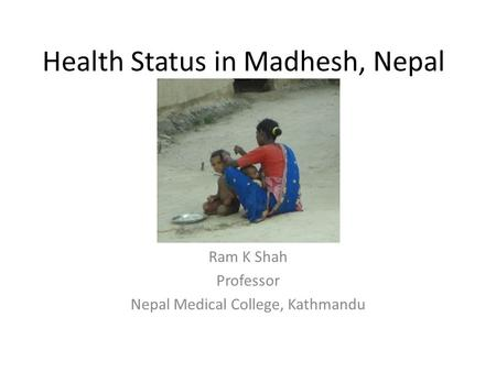 Health Status in Madhesh, Nepal Ram K Shah Professor Nepal Medical College, Kathmandu.