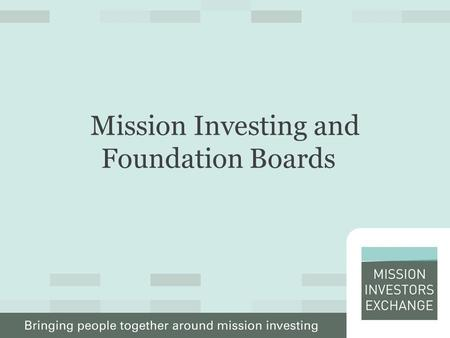 Mission Investing and Foundation Boards. What Boards Need to Know About Mission Investing Five Strategic Questions: – What is it? – Why do it? – Can we.