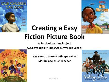 Creating a Easy Fiction Picture Book A Service Learning Project AUSL Wendell Phillips Academy High School Ms Boyd, Library Media Specialist Ms Funk, Spanish.