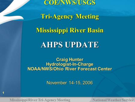 Mississippi River Tri-Agency Meeting National Weather Service 1 COE/NWS/USGS Tri-Agency Meeting Mississippi River Basin AHPS UPDATE COE/NWS/USGS Tri-Agency.