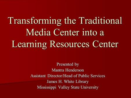 Transforming the Traditional Media Center into a Learning Resources Center Presented by Mantra Henderson Assistant Director/Head of Public Services James.