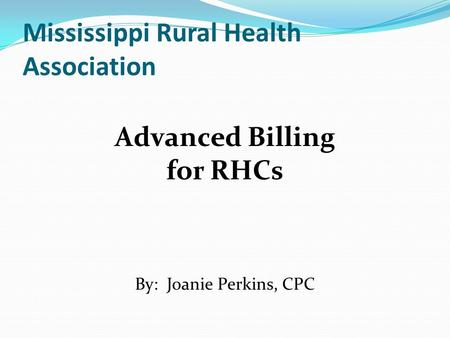 Mississippi Rural Health Association Advanced Billing for RHCs By: Joanie Perkins, CPC.