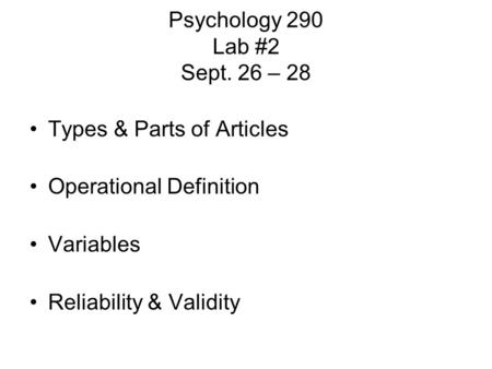 Psychology 290 Lab #2 Sept. 26 – 28 Types & Parts of Articles Operational Definition Variables Reliability & Validity.