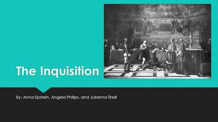 The Inquisition By: Anna Epstein, Angela Philips, and Julianna Tirelli.