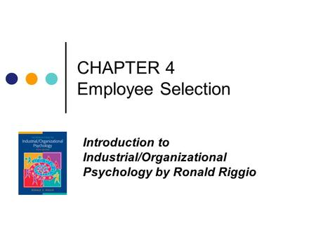 CHAPTER 4 Employee Selection Introduction to Industrial/Organizational Psychology by Ronald Riggio.