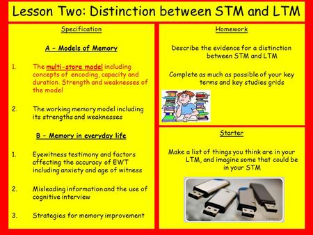 Lesson Two: Distinction between STM and LTM Specification A – Models of Memory 1.The multi-store model including concepts of encoding, capacity and duration.