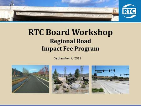RTC Board Workshop Regional Road Impact Fee Program September 7, 2012.