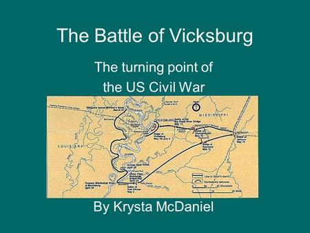 The Battle of Vicksburg The turning point of the US Civil War By Krysta McDaniel.