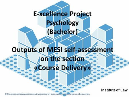 E-xcellence Project Psychology ( Bachelor ) Outputs of MESI self-assessment on the section «Course Delivery» Institute of Law.