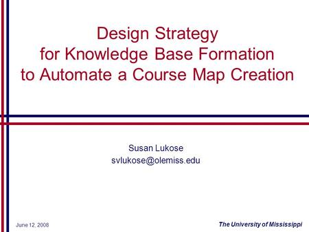 June 12, 2008 The University of Mississippi Design Strategy for Knowledge Base Formation to Automate a Course Map Creation Susan Lukose