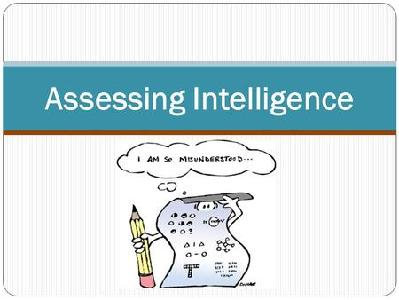Assessing Intelligence. Why was intelligence tests created? Is it better to separate students into ability groups or to have mainstreamed classes? Why?