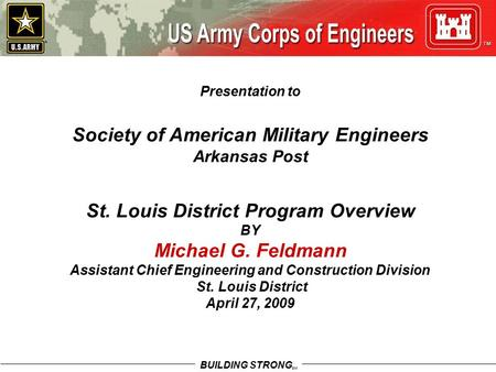 BUILDING STRONG SM Presentation to Society of American Military Engineers Arkansas Post St. Louis District Program Overview BY Michael G. Feldmann Assistant.