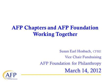 AFP Chapters and AFP Foundation Working Together Susan Earl Hosbach, CFRE Vice Chair Fundraising AFP Foundation for Philanthropy March 14, 2012.