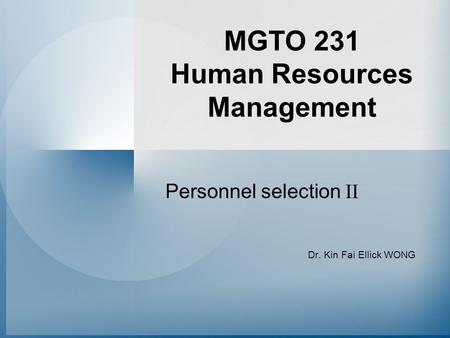 MGTO 231 Human Resources Management Personnel selection II Dr. Kin Fai Ellick WONG.