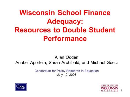 1 Wisconsin School Finance Adequacy: Resources to Double Student Performance Allan Odden Anabel Aportela, Sarah Archibald, and Michael Goetz Consortium.