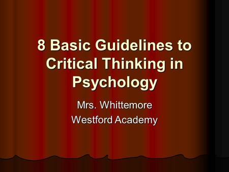 8 Basic Guidelines to Critical Thinking in Psychology Mrs. Whittemore Westford Academy.