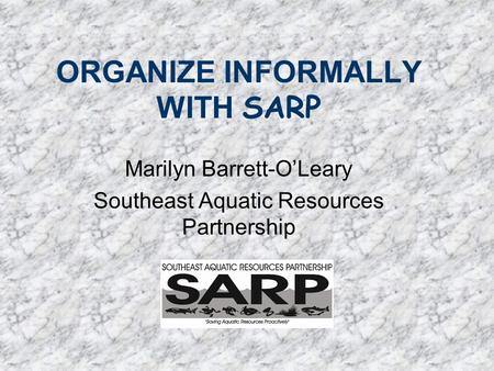 ORGANIZE INFORMALLY WITH SARP Marilyn Barrett-O'Leary Southeast Aquatic Resources Partnership.