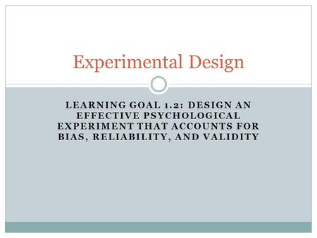 LEARNING GOAL 1.2: DESIGN AN EFFECTIVE PSYCHOLOGICAL EXPERIMENT THAT ACCOUNTS FOR BIAS, RELIABILITY, AND VALIDITY Experimental Design.