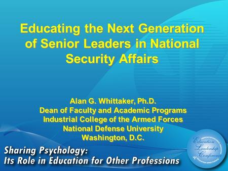 Educating the Next Generation of Senior Leaders in National Security Affairs Alan G. Whittaker, Ph.D. Dean of Faculty and Academic Programs Industrial.