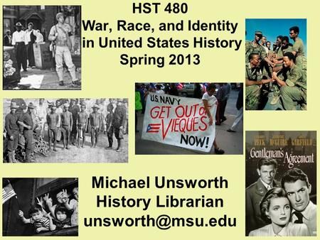 HST 480 War, Race, and Identity in United States History Spring 2013 Michael Unsworth History Librarian