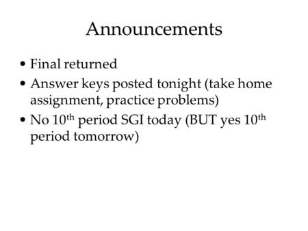 Announcements Final returned Answer keys posted tonight (take home assignment, practice problems) No 10 th period SGI today (BUT yes 10 th period tomorrow)