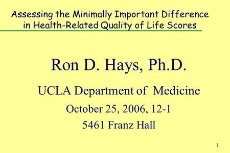 1 Assessing the Minimally Important Difference in Health-Related Quality of Life Scores Ron D. Hays, Ph.D. UCLA Department of Medicine October 25, 2006,