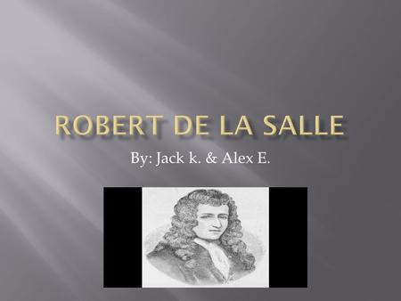By: Jack k. & Alex E..  He was born in 1643 in the city of Rouen, France.  In 1666 Robert de la Salle sailed to New France.  In 1681 la Salle set out.