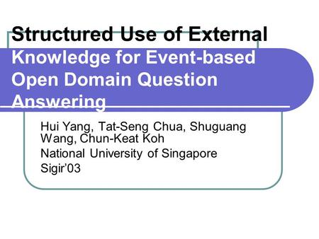 Structured Use of External Knowledge for Event-based Open Domain Question Answering Hui Yang, Tat-Seng Chua, Shuguang Wang, Chun-Keat Koh National University.