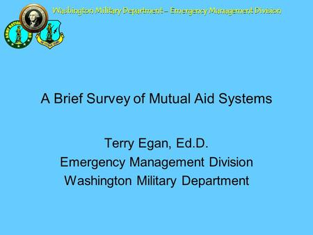 Washington Military Department – Emergency Management Division A Brief Survey of Mutual Aid Systems Terry Egan, Ed.D. Emergency Management Division Washington.