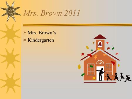 Mrs. Brown 2011  Mrs. Brown's  Kindergarten. Daily Schedule  Lunch 10:25-10:55  Library Tuesday 8:30- 8:50  PE Mon,Tues, Wed, Fri Coach Zeller 