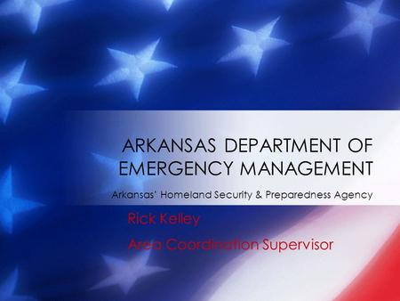 Arkansas' Homeland Security & Preparedness Agency ARKANSAS DEPARTMENT OF EMERGENCY MANAGEMENT Rick Kelley Area Coordination Supervisor.