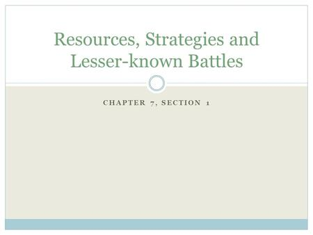 CHAPTER 7, SECTION 1 Resources, Strategies and Lesser-known Battles.