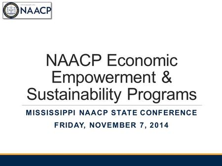 NAACP Economic Empowerment & Sustainability Programs MISSISSIPPI NAACP STATE CONFERENCE FRIDAY, NOVEMBER 7, 2014.