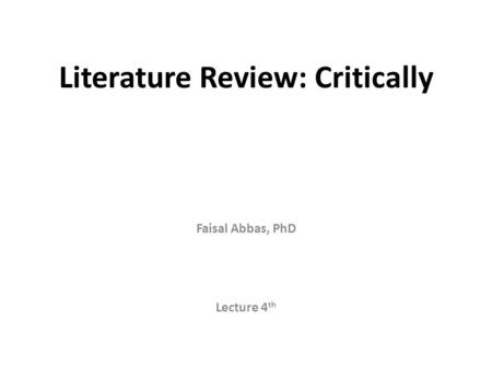 Literature Review: Critically Faisal Abbas, PhD Lecture 4 th.