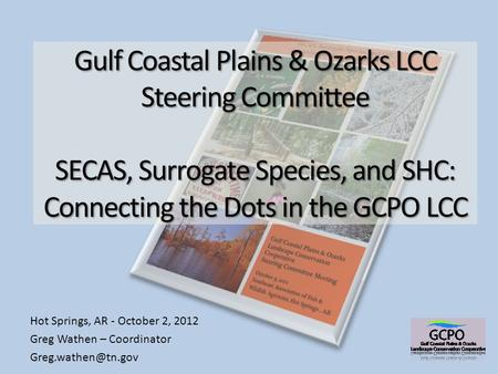 Gulf Coastal Plains & Ozarks LCC Steering Committee SECAS, Surrogate Species, and SHC: Connecting the Dots in the GCPO LCC Hot Springs, AR - October 2,