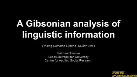 A Gibsonian analysis of linguistic information Finding Common Ground: UConn 2014 Sabrina Golonka Leeds Metropolitan University Centre for Applied Social.