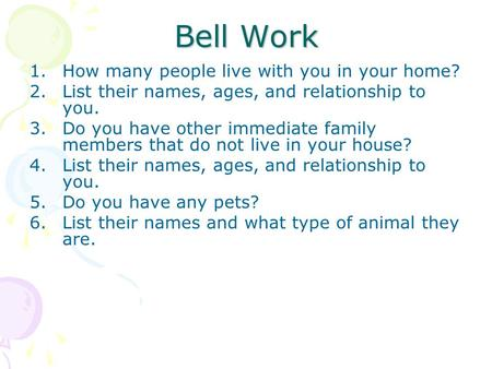 Bell Work 1.How many people live with you in your home? 2.List their names, ages, and relationship to you. 3.Do you have other immediate family members.